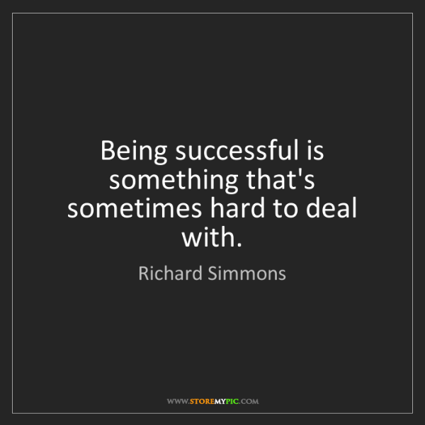 Richard Simmons: Being successful is something that's sometimes hard to...