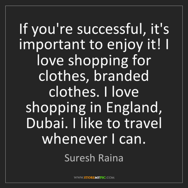 Suresh Raina: If you're successful, it's important to enjoy it! I love...