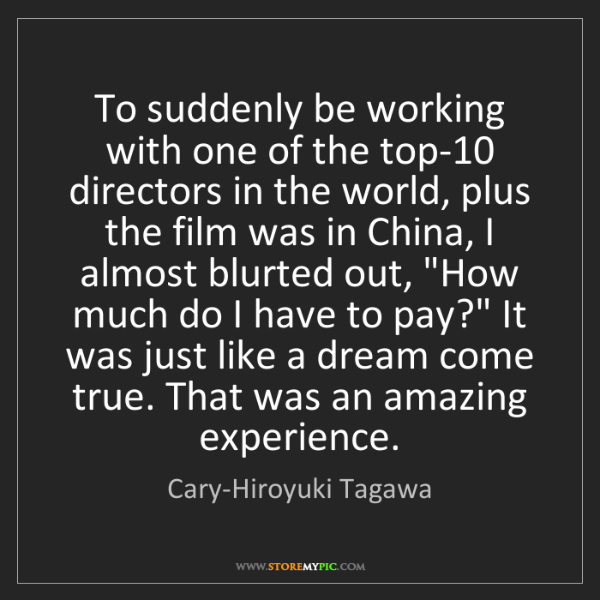 Cary-Hiroyuki Tagawa: To suddenly be working with one of the top-10 directors...