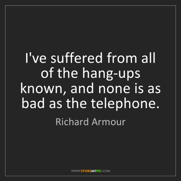 Richard Armour: I've suffered from all of the hang-ups known, and none...