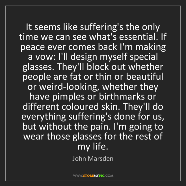 John Marsden: It seems like suffering's the only time we can see what's...