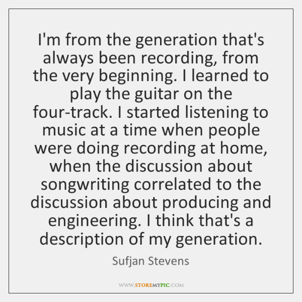 I'm from the generation that's always been recording, from the very beginning. ...