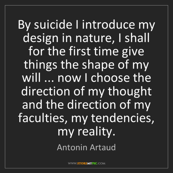 Antonin Artaud: By suicide I introduce my design in nature, I shall for...