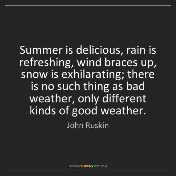 John Ruskin: Summer is delicious, rain is refreshing, wind braces...