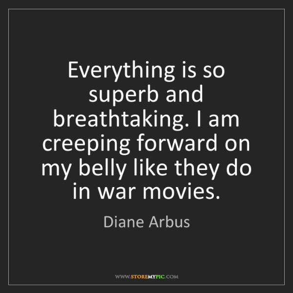 Diane Arbus: Everything is so superb and breathtaking. I am creeping...