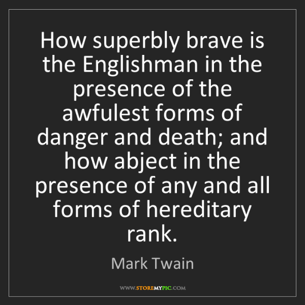 Mark Twain: How superbly brave is the Englishman in the presence...