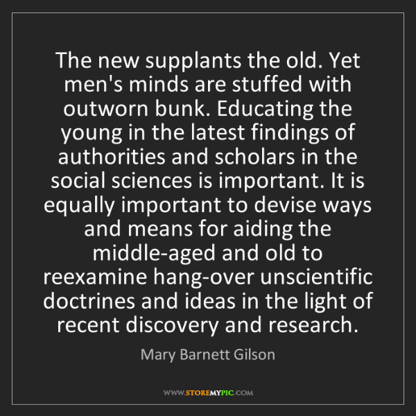 Mary Barnett Gilson: The new supplants the old. Yet men's minds are stuffed...