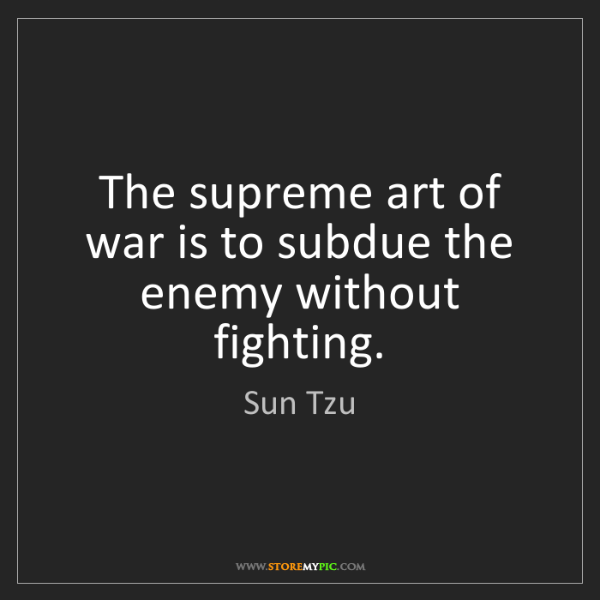 Sun Tzu: The supreme art of war is to subdue the enemy without...