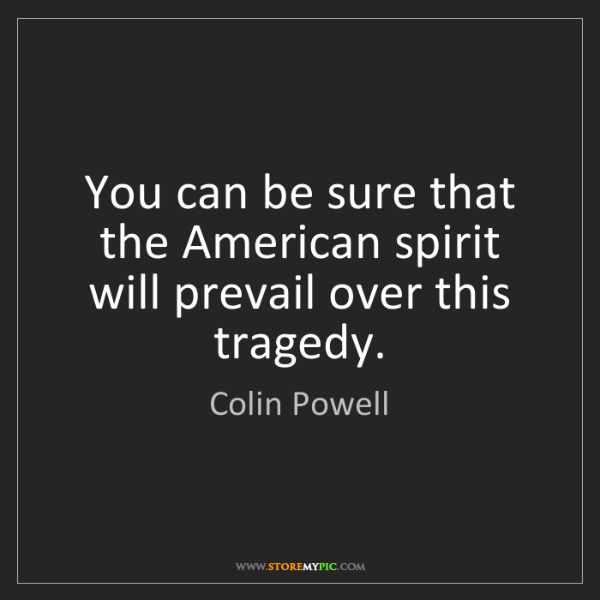 Colin Powell: You can be sure that the American spirit will prevail...