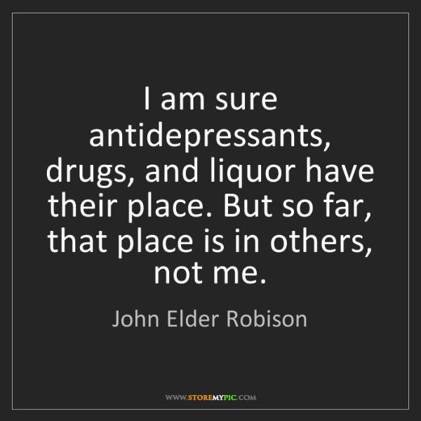 John Elder Robison: I am sure antidepressants, drugs, and liquor have their...