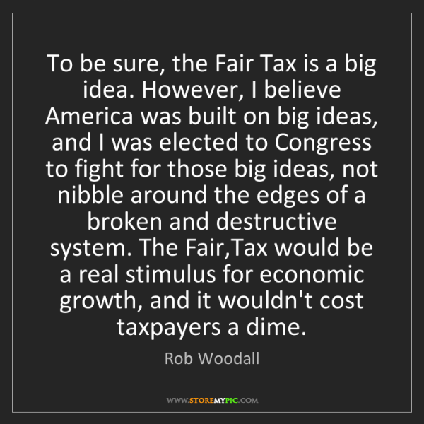 Rob Woodall: To be sure, the Fair Tax is a big idea. However, I believe...