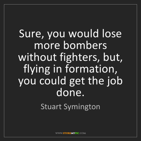 Stuart Symington: Sure, you would lose more bombers without fighters, but,...