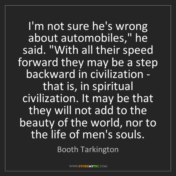 """Booth Tarkington: I'm not sure he's wrong about automobiles,"""" he said...."""