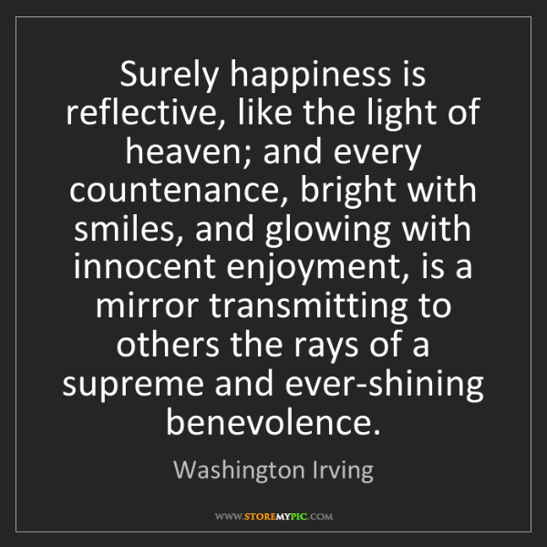 Washington Irving: Surely happiness is reflective, like the light of heaven;...