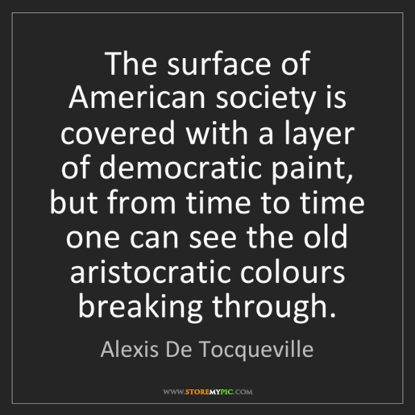 Alexis De Tocqueville: The surface of American society is covered with a layer...