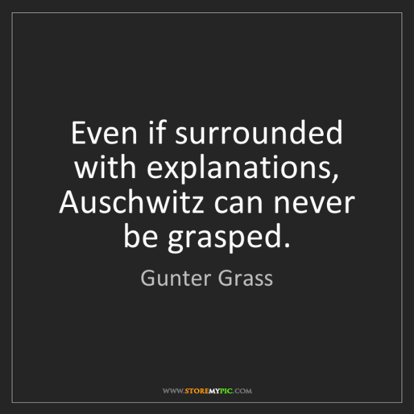 Gunter Grass: Even if surrounded with explanations, Auschwitz can never...