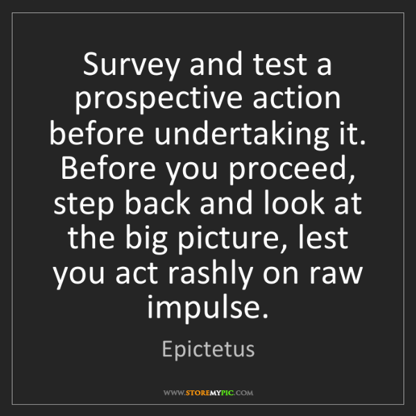 Epictetus: Survey and test a prospective action before undertaking...