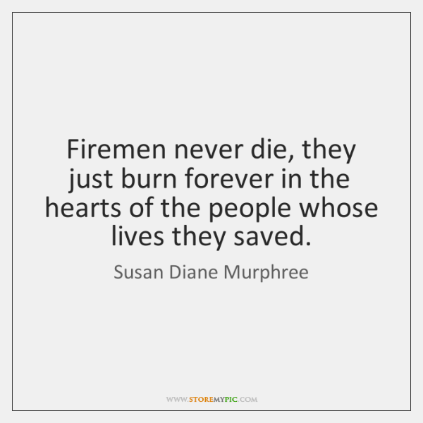 Firemen never die, they just burn forever in the hearts of the ...