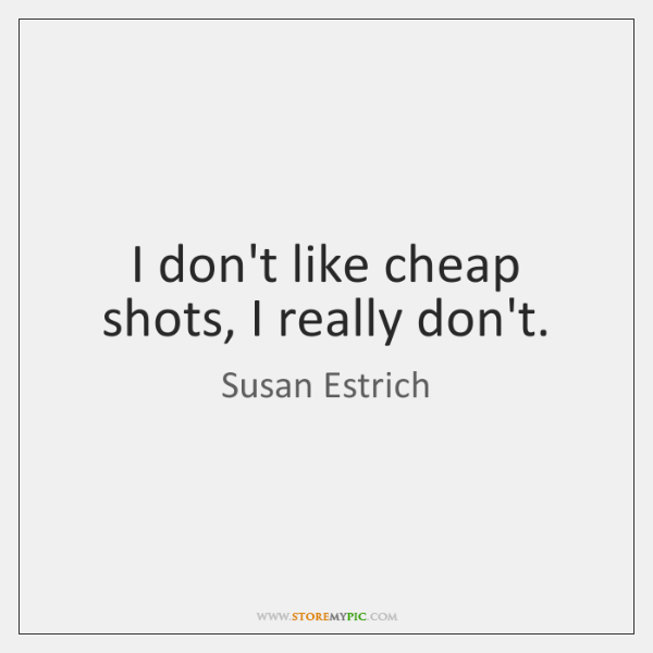 I don't like cheap shots, I really don't.