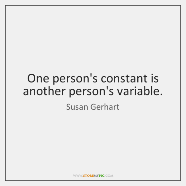 One person's constant is another person's variable.
