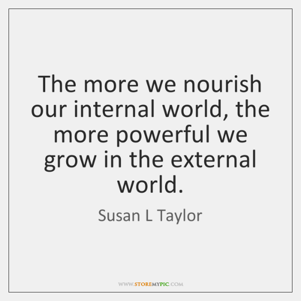 The more we nourish our internal world, the more powerful we grow ...