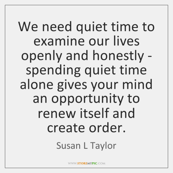 We need quiet time to examine our lives openly and honestly - ...