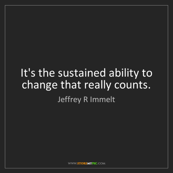 Jeffrey R Immelt: It's the sustained ability to change that really counts.