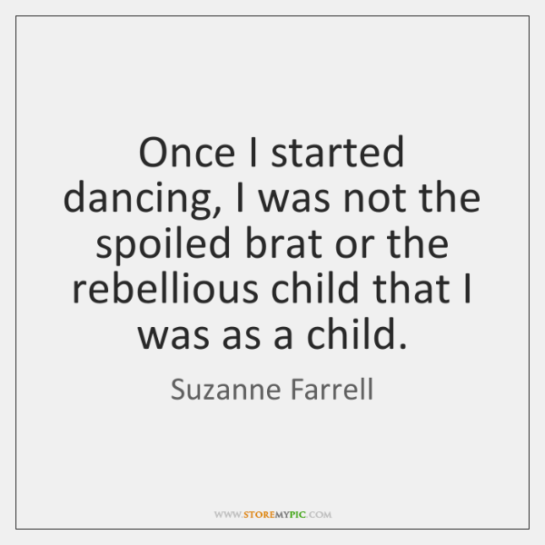 Once I started dancing, I was not the spoiled brat or the ...