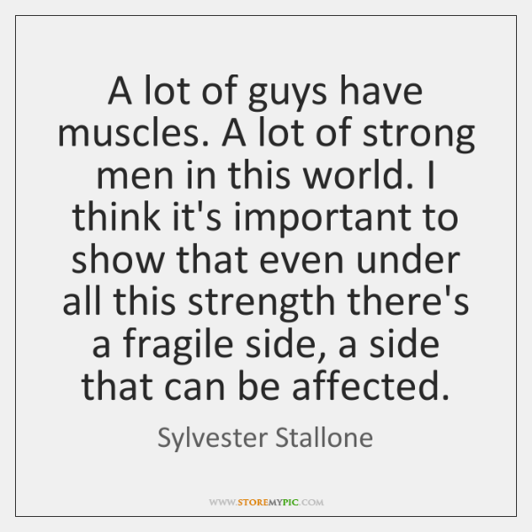 A lot of guys have muscles. A lot of strong men in ...