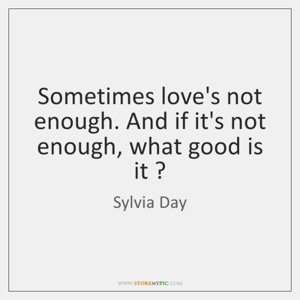 Sometimes love's not enough. And if it's not enough, what good is ...