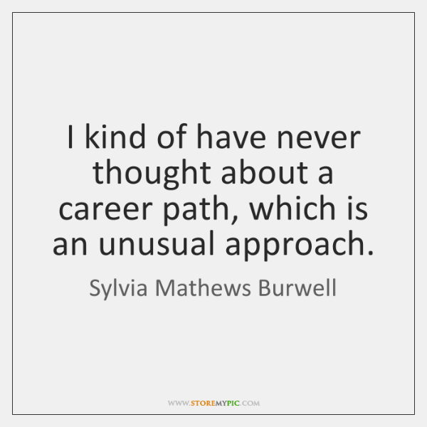 I kind of have never thought about a career path, which is ...