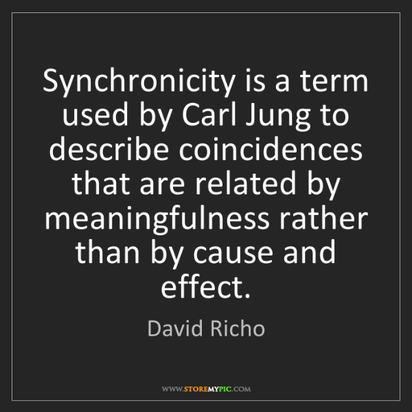 David Richo: Synchronicity is a term used by Carl Jung to describe...