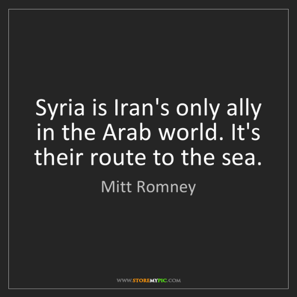 Mitt Romney: Syria is Iran's only ally in the Arab world. It's their...