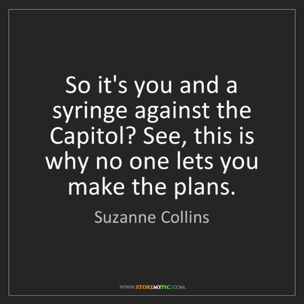 Suzanne Collins: So it's you and a syringe against the Capitol? See, this...