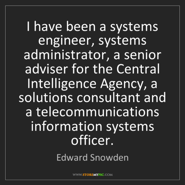 Edward Snowden: I have been a systems engineer, systems administrator,...