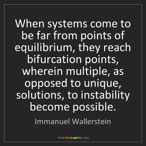 Immanuel Wallerstein: When systems come to be far from points of equilibrium,...
