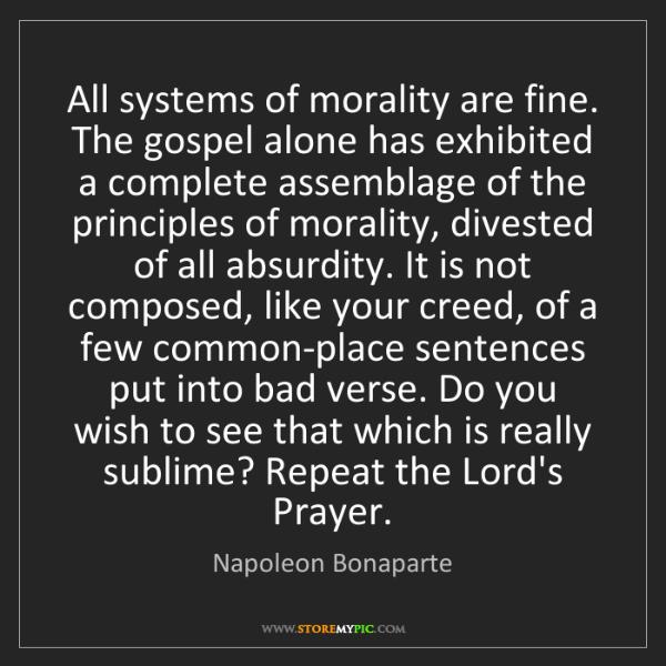 Napoleon Bonaparte: All systems of morality are fine. The gospel alone has...