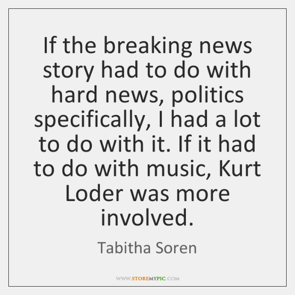 If the breaking news story had to do with hard news, politics ...