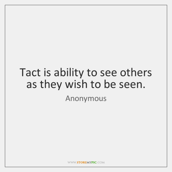 Tact is ability to see others as they wish to be seen.
