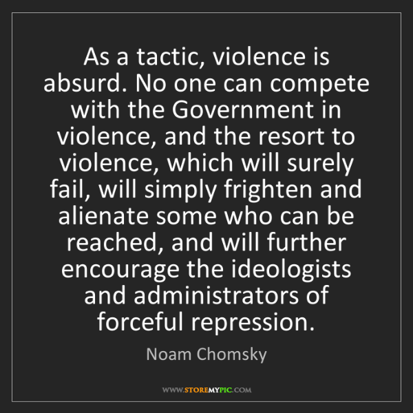 Noam Chomsky: As a tactic, violence is absurd. No one can compete with...