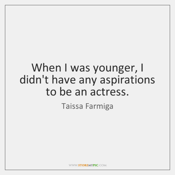 When I was younger, I didn't have any aspirations to be an ...