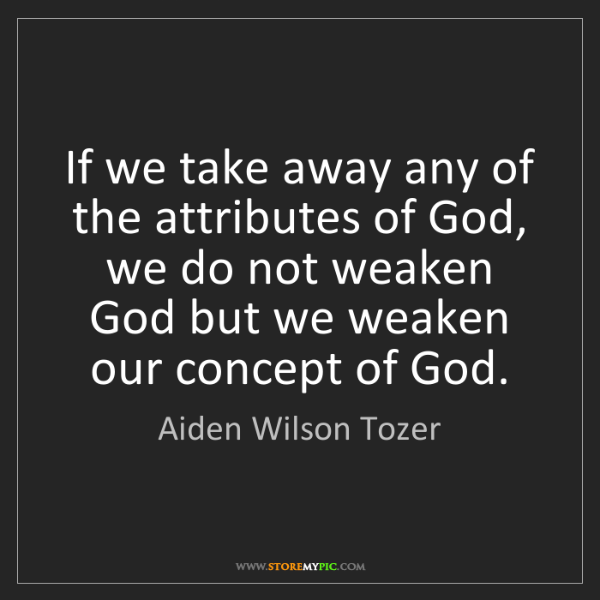 Aiden Wilson Tozer: If we take away any of the attributes of God, we do not...