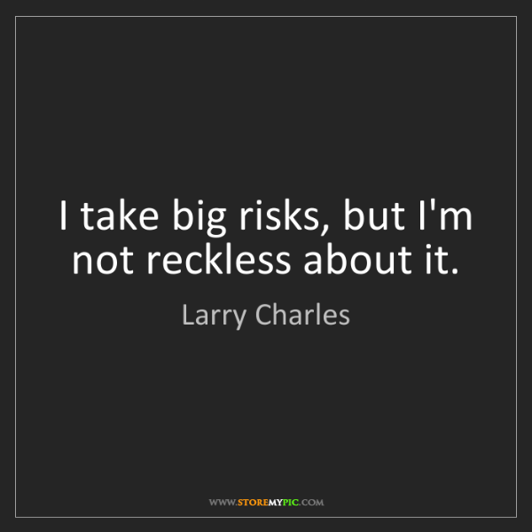 Larry Charles: I take big risks, but I'm not reckless about it.