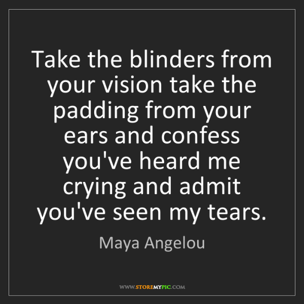 Maya Angelou: Take the blinders from your vision take the padding from...
