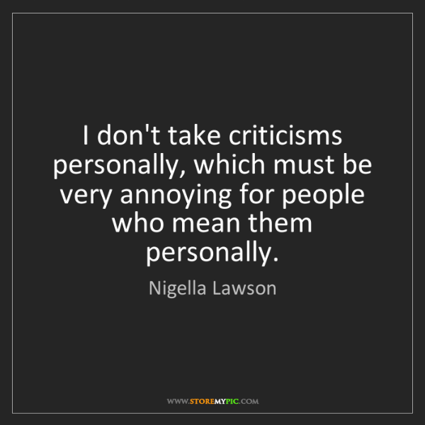 Nigella Lawson: I don't take criticisms personally, which must be very...
