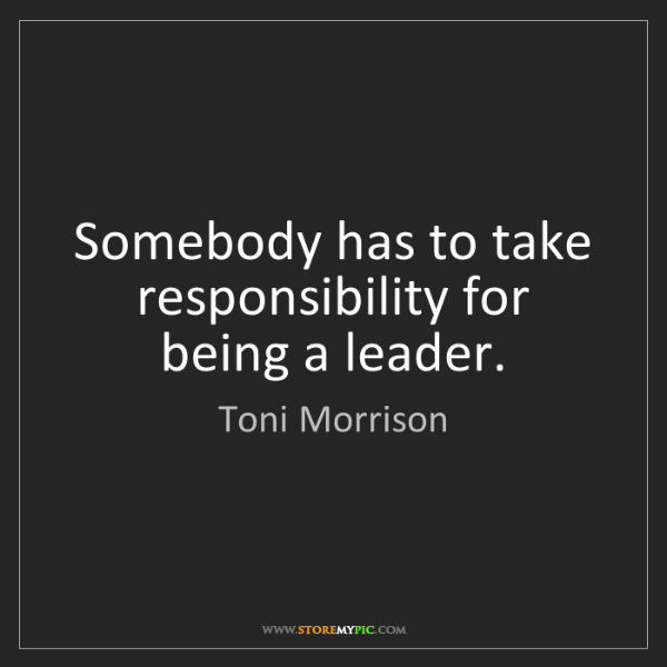 Toni Morrison: Somebody has to take responsibility for being a leader.
