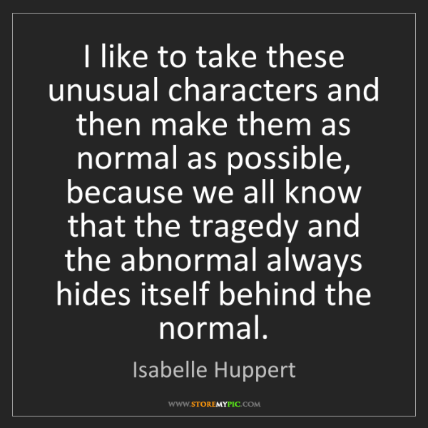 Isabelle Huppert: I like to take these unusual characters and then make...
