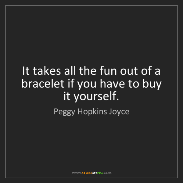Peggy Hopkins Joyce: It takes all the fun out of a bracelet if you have to...