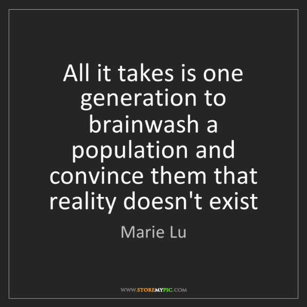 Marie Lu: All it takes is one generation to brainwash a population...