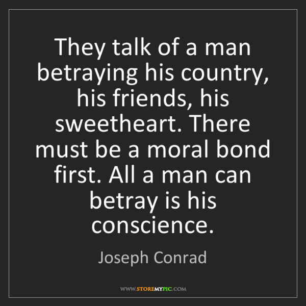 Joseph Conrad: They talk of a man betraying his country, his friends,...